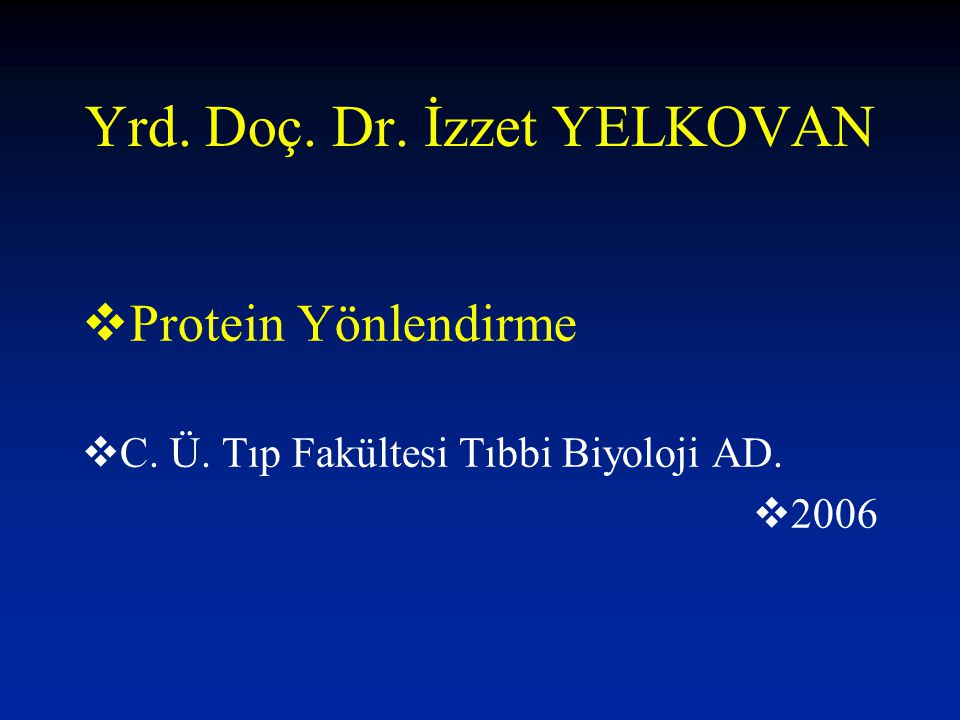 Yrd. Doç. Dr. İzzet YELKOVAN  Protein Yönlendirme  C. Ü. Tıp Fakültesi Tıbbi Biyoloji AD.  2006