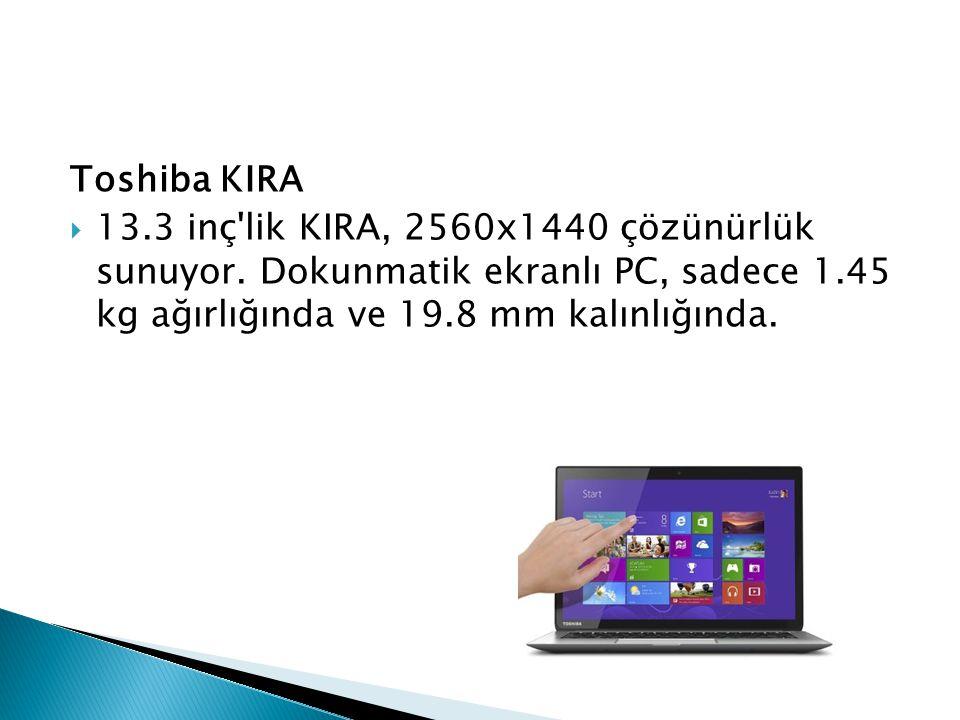 Toshiba KIRA  13.3 inç'lik KIRA, 2560x1440 çözünürlük sunuyor. Dokunmatik ekranlı PC, sadece 1.45 kg ağırlığında ve 19.8 mm kalınlığında.
