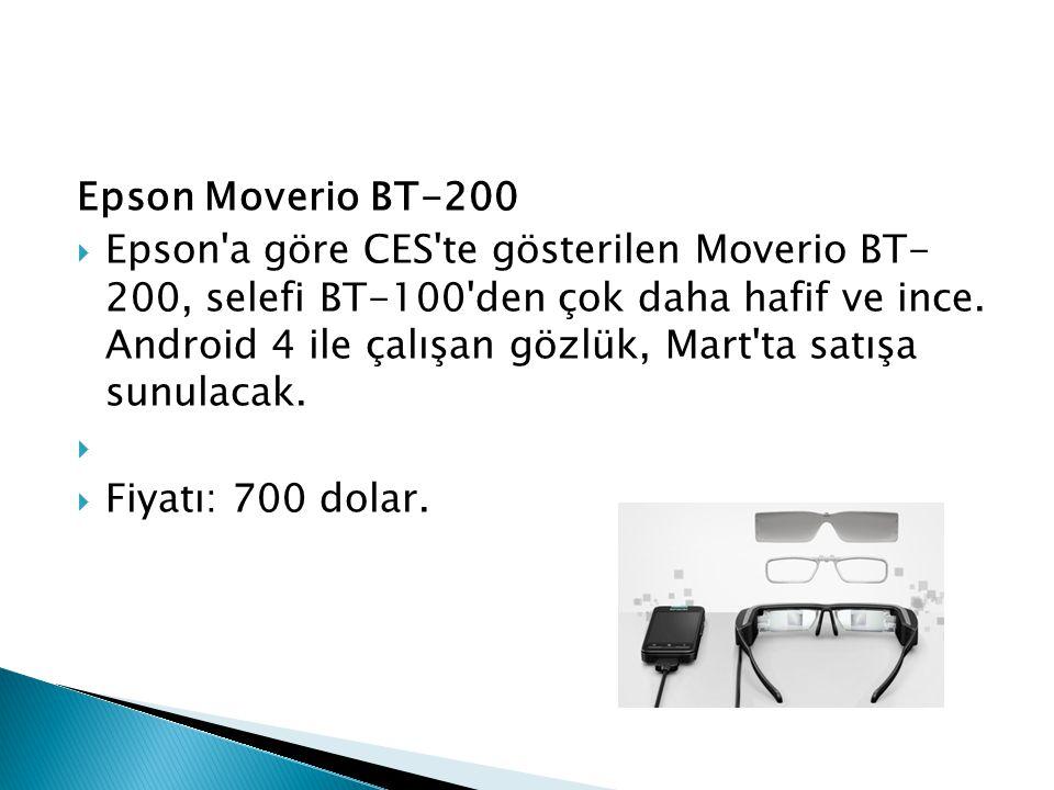 Epson Moverio BT-200  Epson'a göre CES'te gösterilen Moverio BT- 200, selefi BT-100'den çok daha hafif ve ince. Android 4 ile çalışan gözlük, Mart'ta