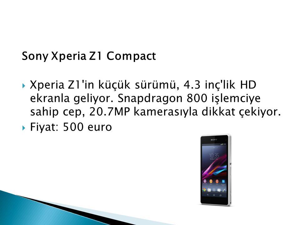Sony Xperia Z1 Compact  Xperia Z1'in küçük sürümü, 4.3 inç'lik HD ekranla geliyor. Snapdragon 800 işlemciye sahip cep, 20.7MP kamerasıyla dikkat çeki