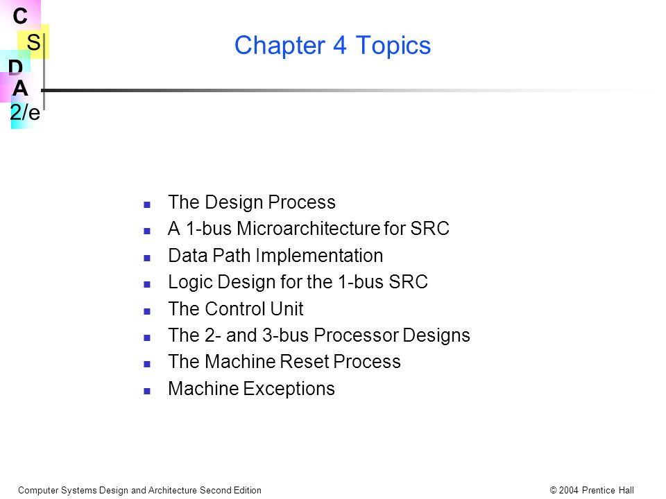 S 2/e C D A Computer Systems Design and Architecture Second Edition© 2004 Prentice Hall SRC Processor State Associated with Interrupts İşlemci Interrupt Mekanizması ireq:interrupt istek sinyali iack:interrupt doğruluk sinyal IE:bir bit interrupt enable flag IPC  31..0  : storage for PC saved upon interrupt II  15..0  :son interrupt kaynağı bilgisi Isrc_info  15..0  :interrupt kaynağından gelen bilgi Isrc_vect  7..0  :interrupt kaynagı dan tip kodu Ivect  31..0  := 20@0#Isrc_vect  7..0  #4@0: 0000 Isrc_vect  7..0  000...