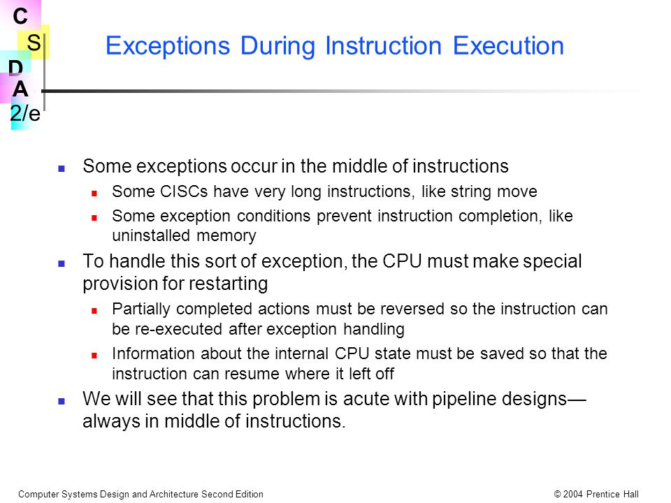 S 2/e C D A Computer Systems Design and Architecture Second Edition© 2004 Prentice Hall Exceptions During Instruction Execution Some exceptions occur