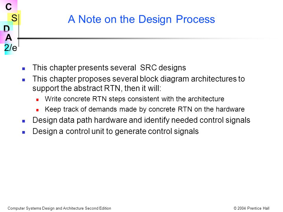 S 2/e C D A Computer Systems Design and Architecture Second Edition© 2004 Prentice Hall SRC Instructions to Support Interrupts Return from interrupt instruction rfi (:= op = 29 )  (PC  IPC: IE  1): Save and restore interrupt state svi (:= op = 16)  (R[ra]  15..0   II  15..0  : R[rb]  IPC  31..0  ): ri (:= op = 17)  (II  15..0   R[ra]  15..0  : IPC  31..0   R[rb]): Enable and disable interrupt system een (:= op = 10 )  (IE  1): edi (:= op = 11 )  (IE  0): The 2 rfi actions are indivisible, can't een & branch