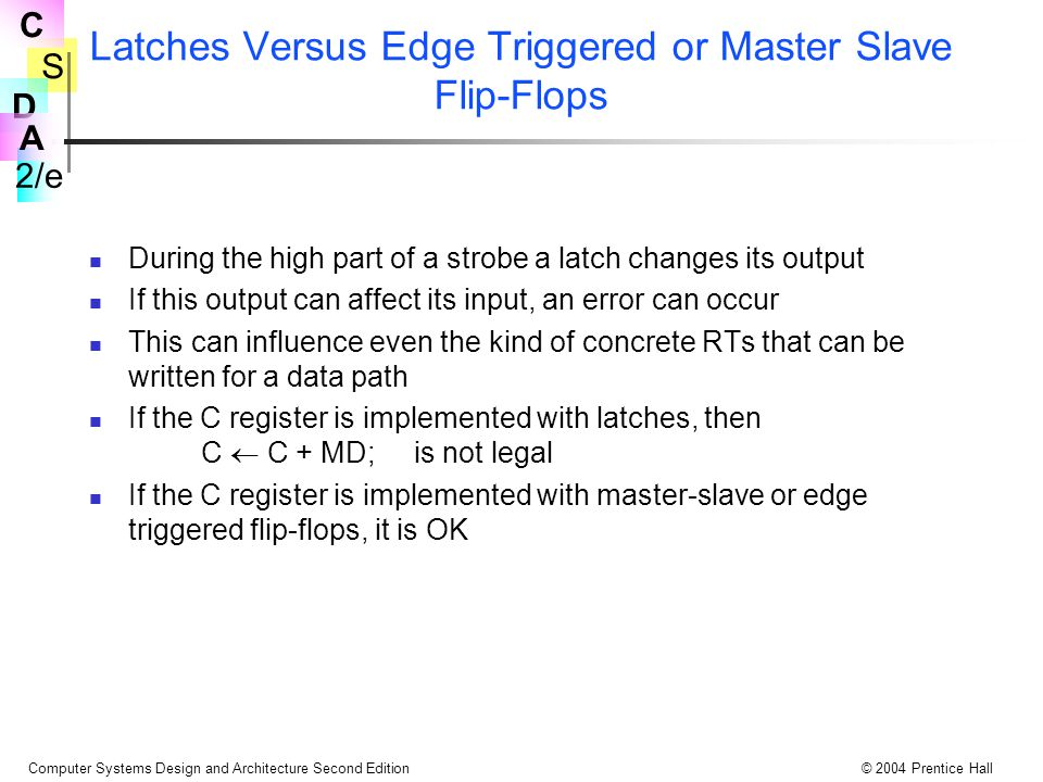 S 2/e C D A Computer Systems Design and Architecture Second Edition© 2004 Prentice Hall Latches Versus Edge Triggered or Master Slave Flip-Flops Durin