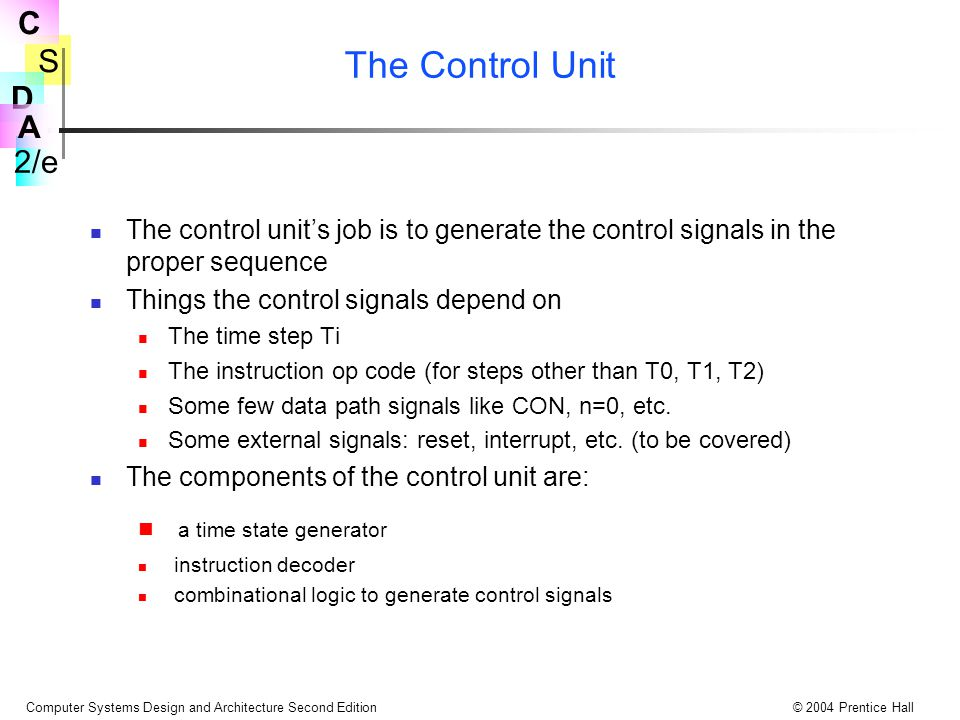 S 2/e C D A Computer Systems Design and Architecture Second Edition© 2004 Prentice Hall The Control Unit The control unit's job is to generate the con