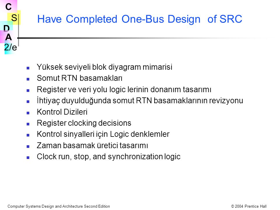 S 2/e C D A Computer Systems Design and Architecture Second Edition© 2004 Prentice Hall Have Completed One-Bus Design of SRC Yüksek seviyeli blok diya