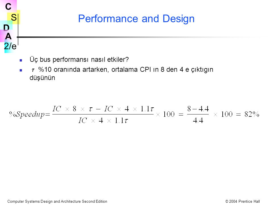 S 2/e C D A Computer Systems Design and Architecture Second Edition© 2004 Prentice Hall Performance and Design Üç bus performansı nasıl etkiler?  %10