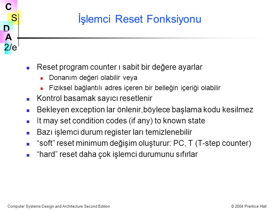 S 2/e C D A Computer Systems Design and Architecture Second Edition© 2004 Prentice Hall İşlemci Reset Fonksiyonu Reset program counter ı sabit bir değ