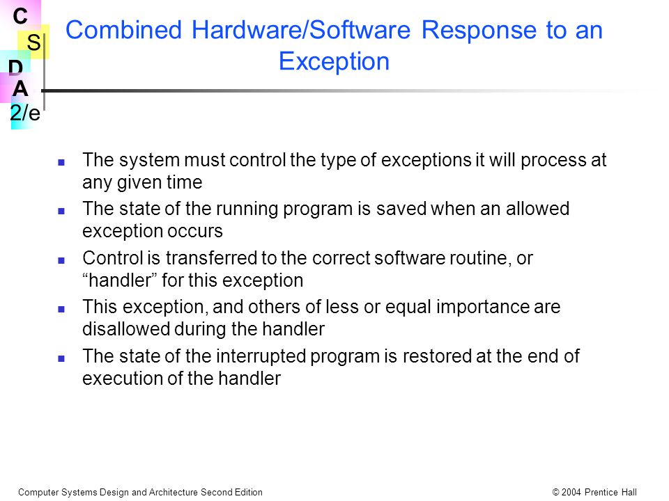 S 2/e C D A Computer Systems Design and Architecture Second Edition© 2004 Prentice Hall Combined Hardware/Software Response to an Exception The system