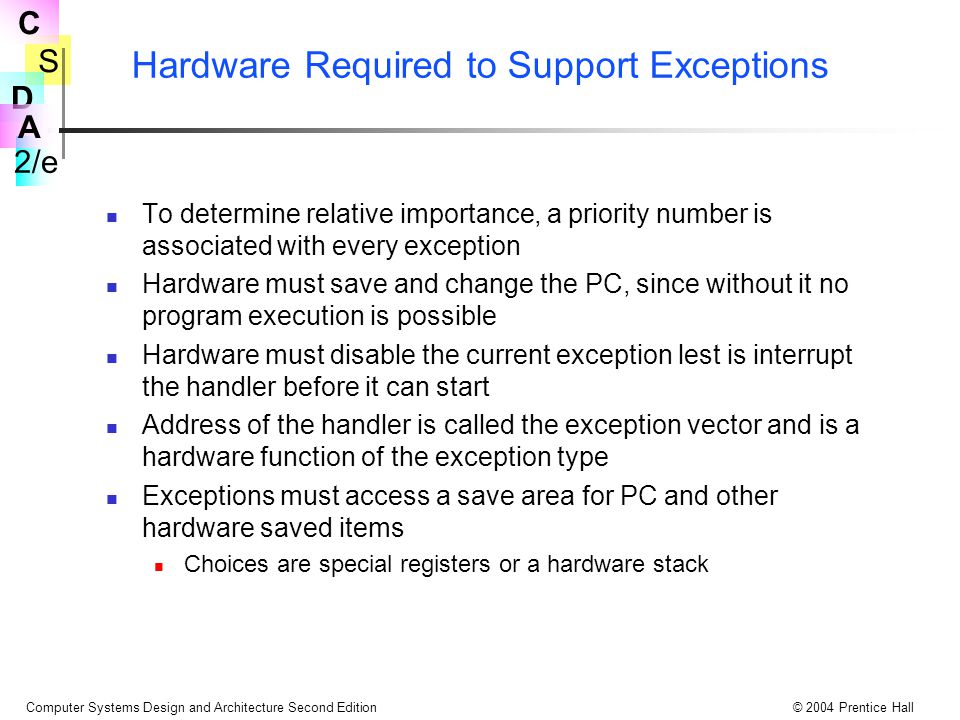 S 2/e C D A Computer Systems Design and Architecture Second Edition© 2004 Prentice Hall Hardware Required to Support Exceptions To determine relative