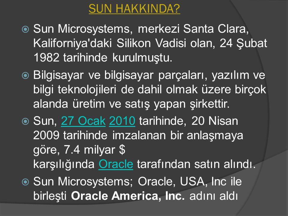 SUN HAKKINDA?  Sun Microsystems, merkezi Santa Clara, Kaliforniya'daki Silikon Vadisi olan, 24 Şubat 1982 tarihinde kurulmuştu.  Bilgisayar ve bilgi