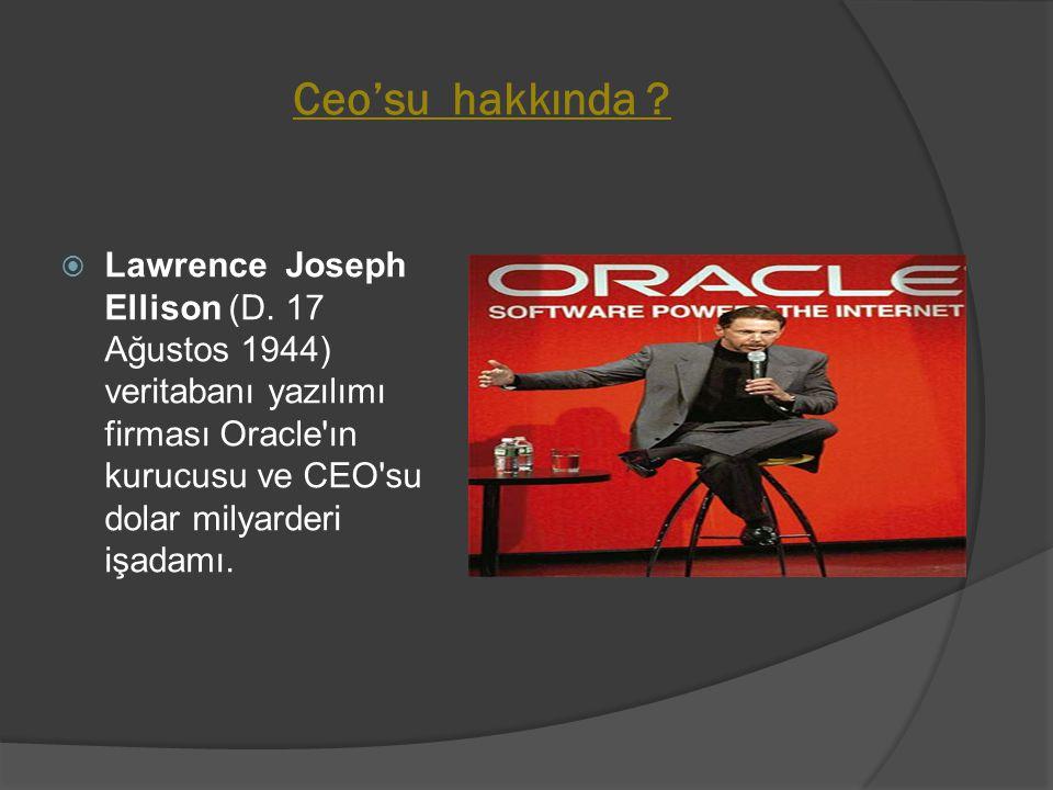 Ceo'su hakkında ?  Lawrence Joseph Ellison (D. 17 Ağustos 1944) veritabanı yazılımı firması Oracle'ın kurucusu ve CEO'su dolar milyarderi işadamı.
