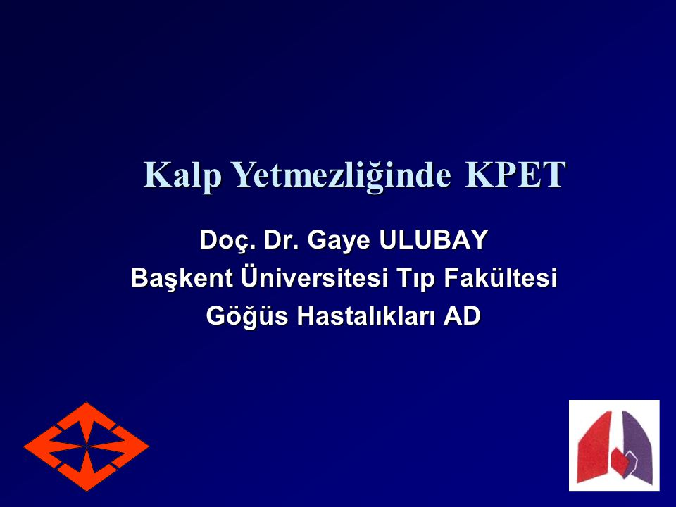 Doç. Dr. Gaye ULUBAY Başkent Üniversitesi Tıp Fakültesi Göğüs Hastalıkları AD Kalp Yetmezliğinde KPET