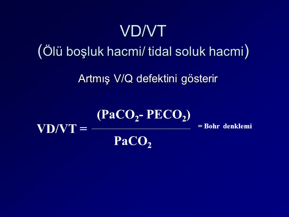 VD/VT ( Ölü boşluk hacmi/ tidal soluk hacmi ) VD/VT = (PaCO 2 - PECO 2 ) PaCO 2 = Bohr denklemi Artmış V/Q defektini gösterir