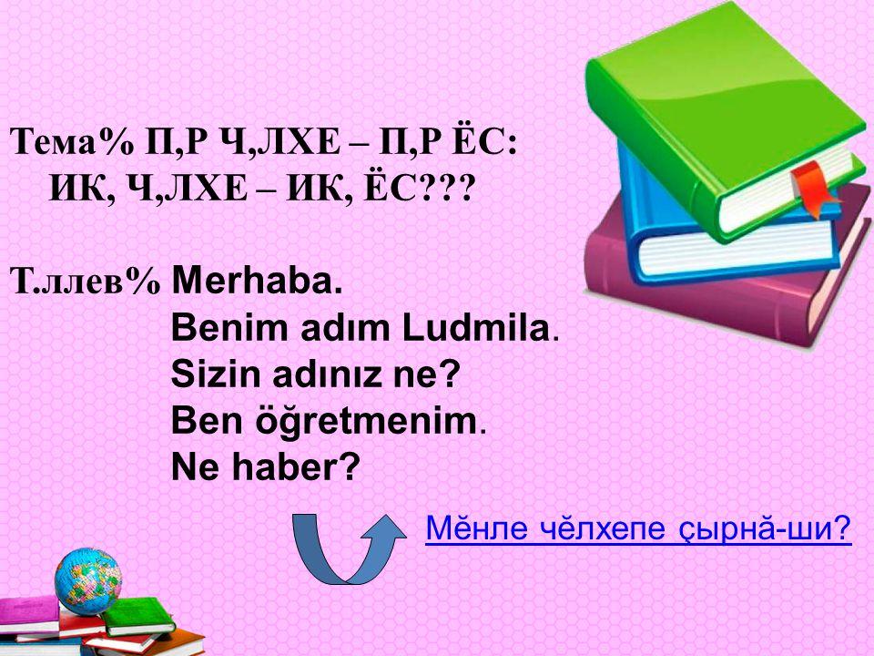 Тема% П,Р Ч,ЛХЕ – П,Р ЁС: ИК, Ч,ЛХЕ – ИК, ЁС . Т.ллев% Merhaba.