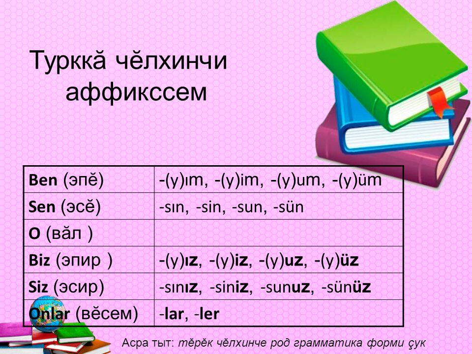 Турккă чĕлхинчи аффикссем Ben (эпĕ)- (y ) ı m, - (y ) i m, - (y ) u m, - (y ) ü m Sen (эсĕ) -sın, -sin, -sun, -sün O (вăл ) Biz (эпир )- (y ) ı z, - (y ) i z, - (y ) u z, - (y ) ü z Siz (эсир) -sını z, -sini z, -sunu z, -sünü z Onlar (вĕсем) -lar, -ler Асра тыт: тĕрĕк чĕлхинче род грамматика форми çук