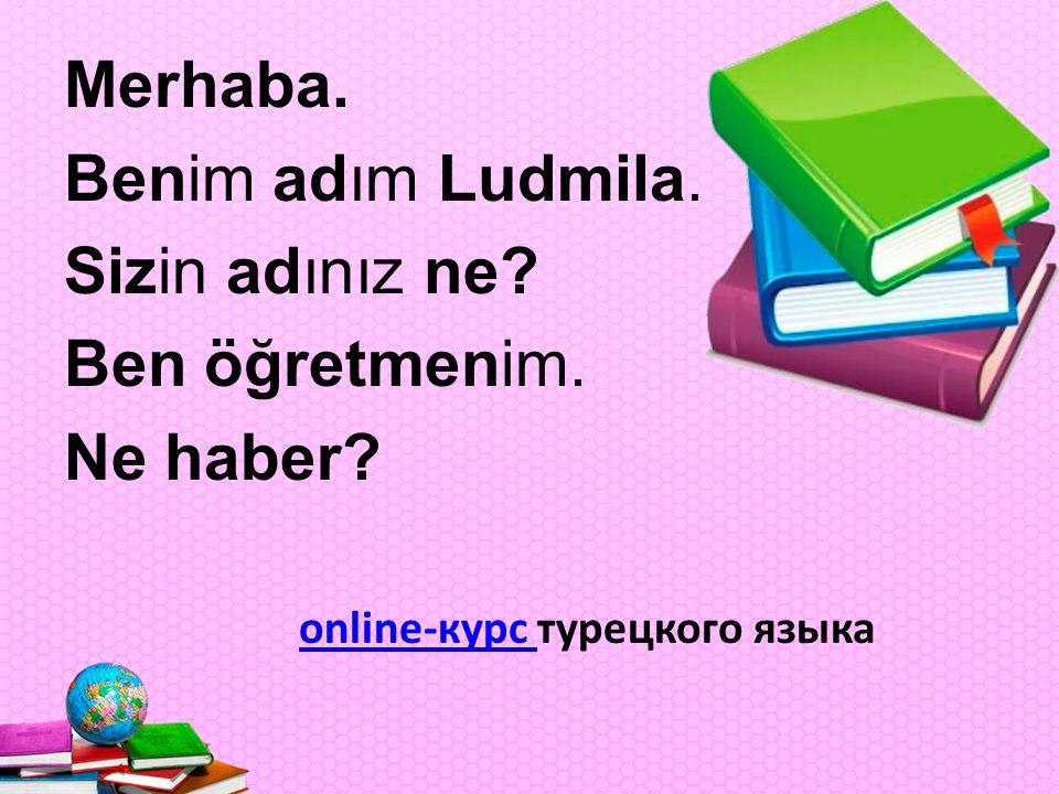 Merhaba. Benim adım Ludmila. Sizin adınız ne. Ben öğretmenim.