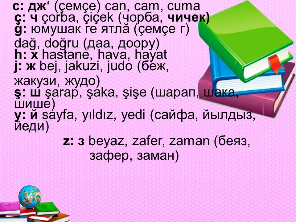 c: дж' (çемçе) can, cam, cuma ç: ч çorba, çiçek (чорба, чичек) ğ: юмушак ге ятлă (çемçе г) dağ, doğru (даа, доору) h: х hastane, hava, hayat j: ж bej, jakuzi, judo (беж, жакузи, жудо) ş: ш şarap, şaka, şişe (шарап, шака, шише) y: й sayfa, yıldız, yedi (сайфа, йылдыз, йеди) z: з beyaz, zafer, zaman (беяз, зафер, заман)