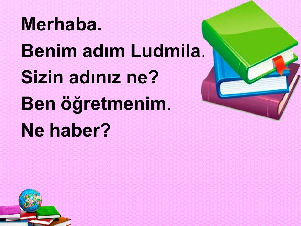 Merhaba. Benim adım Ludmila. Sizin adınız ne Ben öğretmenim. Ne haber