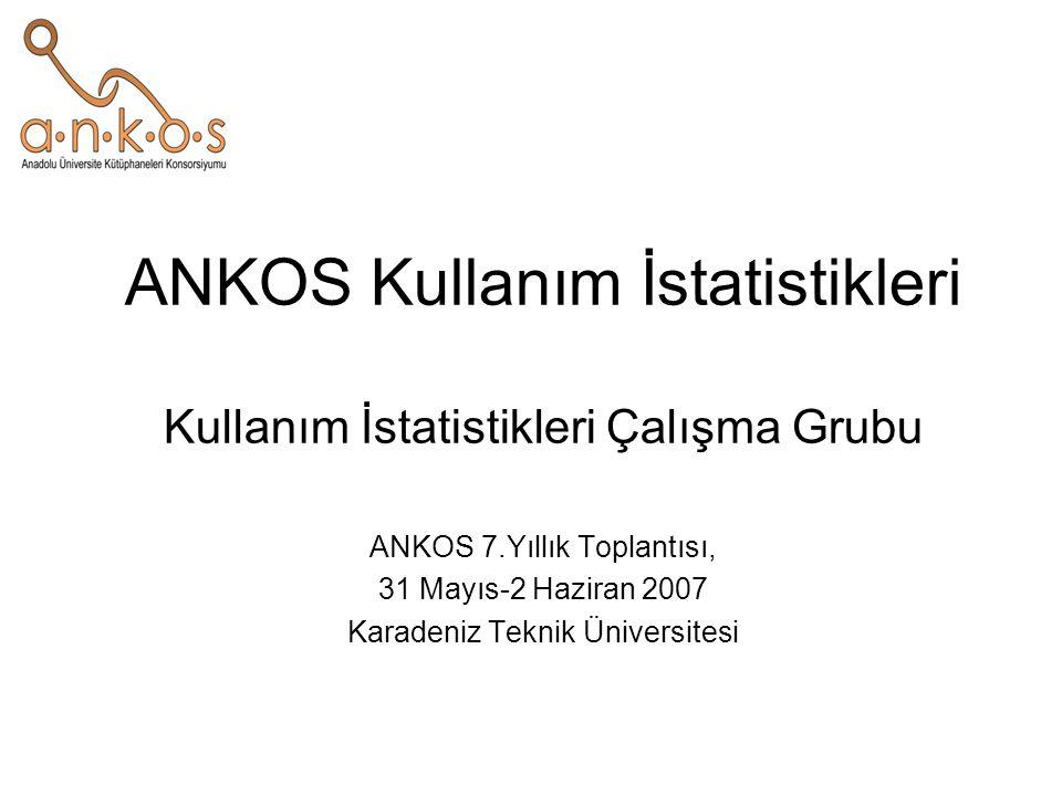 ANKOS Kullanım İstatistikleri Kullanım İstatistikleri Çalışma Grubu ANKOS 7.Yıllık Toplantısı, 31 Mayıs-2 Haziran 2007 Karadeniz Teknik Üniversitesi