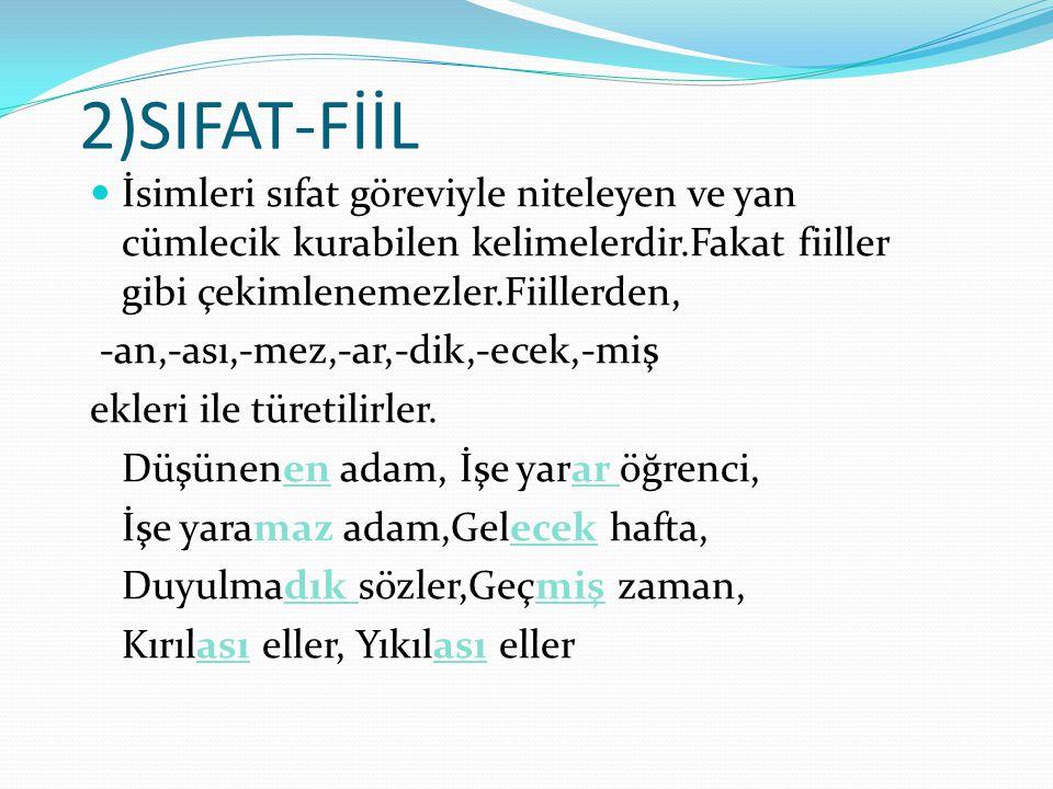 2)SIFAT-FİİL İsimleri sıfat göreviyle niteleyen ve yan cümlecik kurabilen kelimelerdir.Fakat fiiller gibi çekimlenemezler.Fiillerden, -an,-ası,-mez,-a