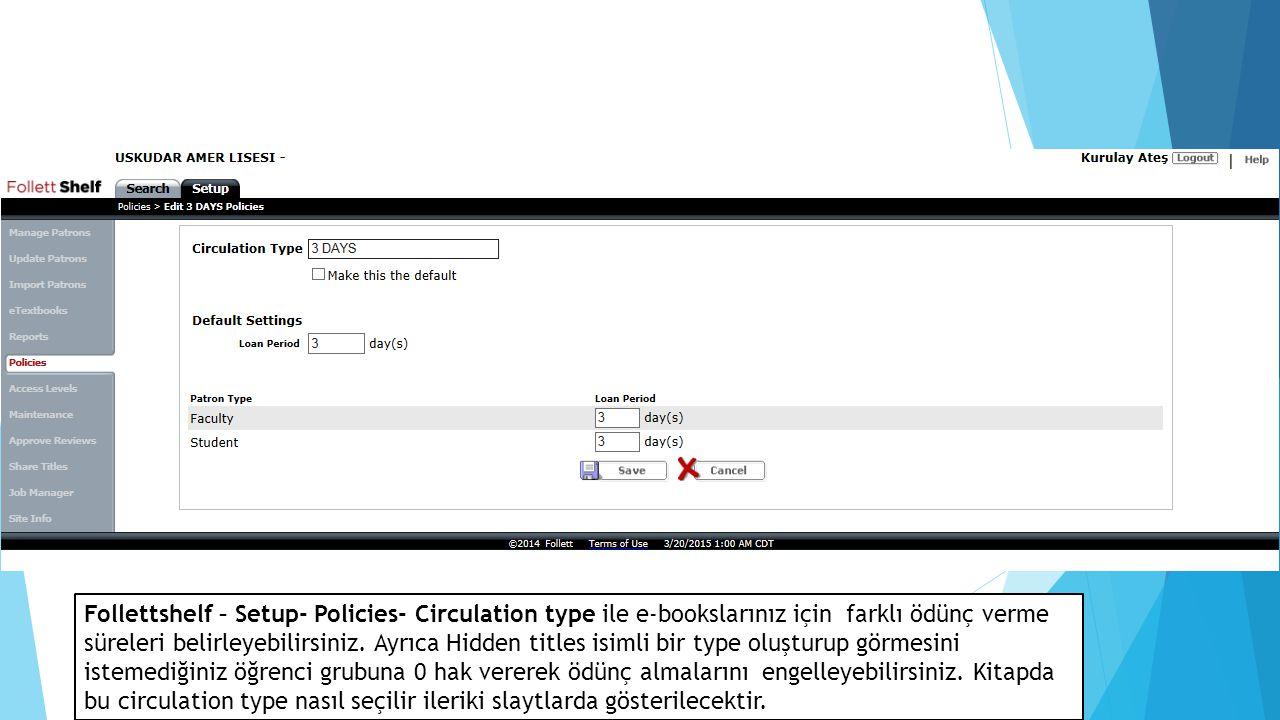 Follettshelf – Setup- Policies- Circulation type ile e-bookslarınız için farklı ödünç verme süreleri belirleyebilirsiniz.