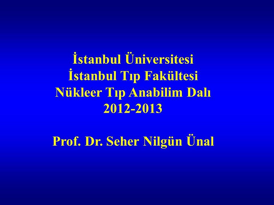 İstanbul Üniversitesi İstanbul Tıp Fakültesi Nükleer Tıp Anabilim Dalı 2012-2013 Prof. Dr. Seher Nilgün Ünal