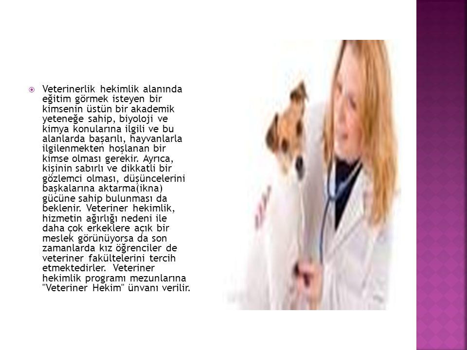  Veterinerlik hekimlik alanında eğitim görmek isteyen bir kimsenin üstün bir akademik yeteneğe sahip, biyoloji ve kimya konularına ilgili ve bu alanlarda başarılı, hayvanlarla ilgilenmekten hoşlanan bir kimse olması gerekir.