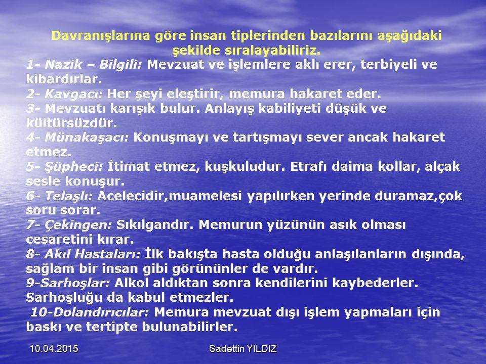 10.04.2015Sadettin YILDIZ Davranışlarına göre insan tiplerinden bazılarını aşağıdaki şekilde sıralayabiliriz. 1- Nazik – Bilgili: Mevzuat ve işlemlere