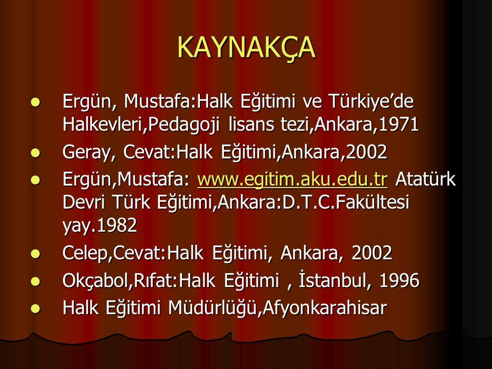 KAYNAKÇA Ergün, Mustafa:Halk Eğitimi ve Türkiye'de Halkevleri,Pedagoji lisans tezi,Ankara,1971 Ergün, Mustafa:Halk Eğitimi ve Türkiye'de Halkevleri,Pe
