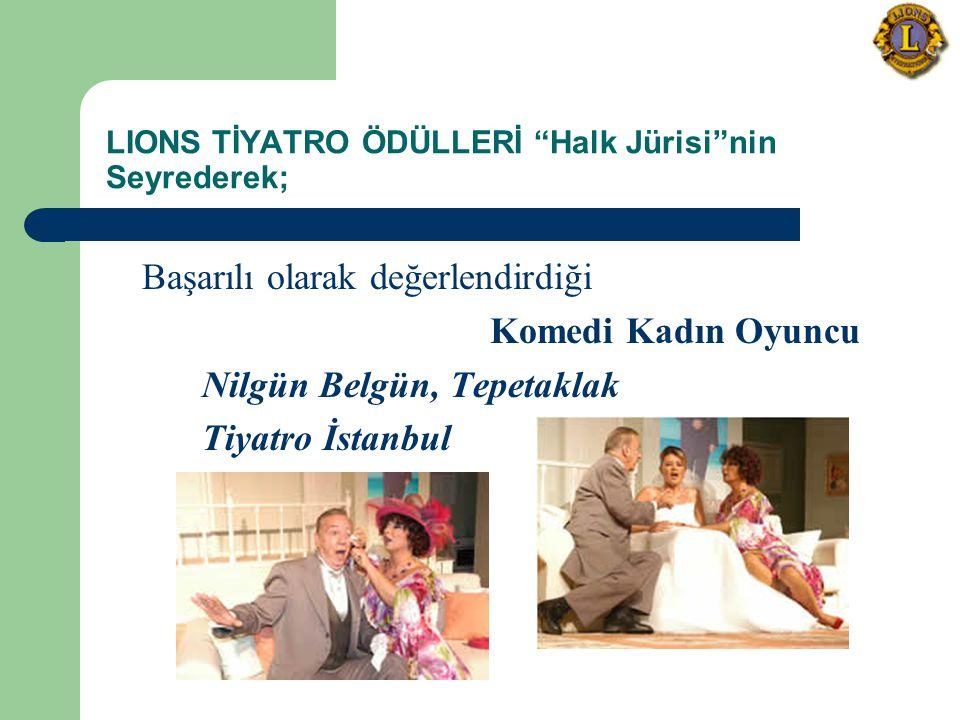 LIONS TİYATRO ÖDÜLLERİ Halk Jürisi nin Seyrederek; Başarılı olarak değerlendirdiği Komedi Kadın Oyuncu Nilgün Belgün, Tepetaklak Tiyatro İstanbul