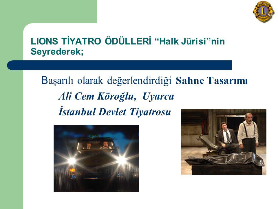 LIONS TİYATRO ÖDÜLLERİ Halk Jürisi nin Seyrederek; B aşarılı olarak değerlendirdiği Sahne Tasarımı Ali Cem Köroğlu, Uyarca İstanbul Devlet Tiyatrosu