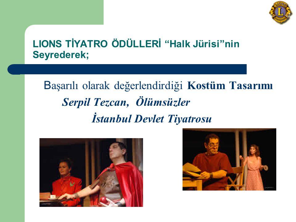 LIONS TİYATRO ÖDÜLLERİ Halk Jürisi nin Seyrederek; B aşarılı olarak değerlendirdiği Kostüm Tasarımı Serpil Tezcan, Ölümsüzler İstanbul Devlet Tiyatrosu