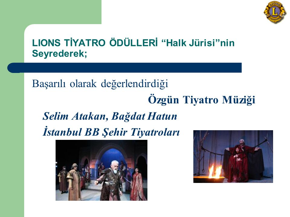 LIONS TİYATRO ÖDÜLLERİ Halk Jürisi nin Seyrederek; Başarılı olarak değerlendirdiği Özgün Tiyatro Müziği Selim Atakan, Bağdat Hatun İstanbul BB Şehir Tiyatroları