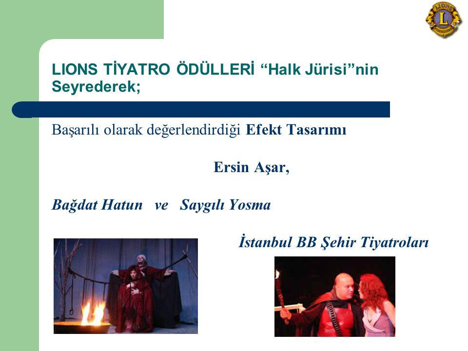 LIONS TİYATRO ÖDÜLLERİ Halk Jürisi nin Seyrederek; Başarılı olarak değerlendirdiği Efekt Tasarımı Ersin Aşar, Bağdat Hatun ve Saygılı Yosma İstanbul BB Şehir Tiyatroları