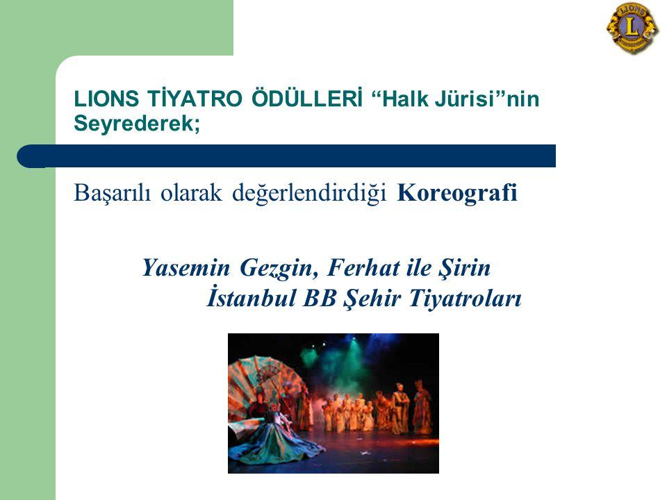 LIONS TİYATRO ÖDÜLLERİ Halk Jürisi nin Seyrederek; Başarılı olarak değerlendirdiği Koreografi Yasemin Gezgin, Ferhat ile Şirin İstanbul BB Şehir Tiyatroları