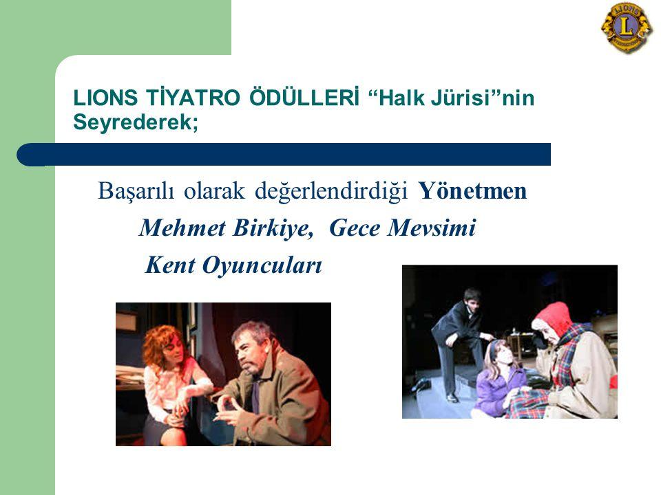 LIONS TİYATRO ÖDÜLLERİ Halk Jürisi nin Seyrederek; Başarılı olarak değerlendirdiği Yönetmen Mehmet Birkiye, Gece Mevsimi Kent Oyuncuları