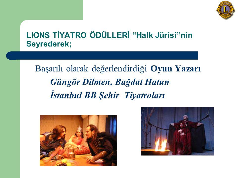 LIONS TİYATRO ÖDÜLLERİ Halk Jürisi nin Seyrederek; Başarılı olarak değerlendirdiği Oyun Yazarı Güngör Dilmen, Bağdat Hatun İstanbul BB Şehir Tiyatroları