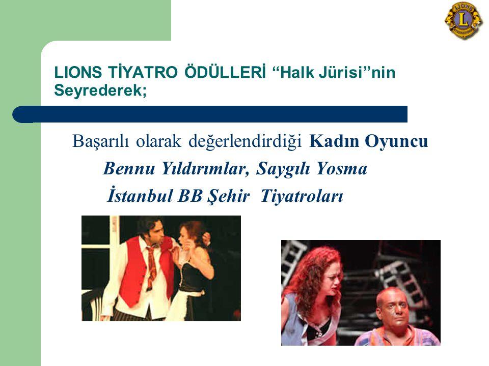 LIONS TİYATRO ÖDÜLLERİ Halk Jürisi nin Seyrederek; Başarılı olarak değerlendirdiği Kadın Oyuncu Bennu Yıldırımlar, Saygılı Yosma İstanbul BB Şehir Tiyatroları