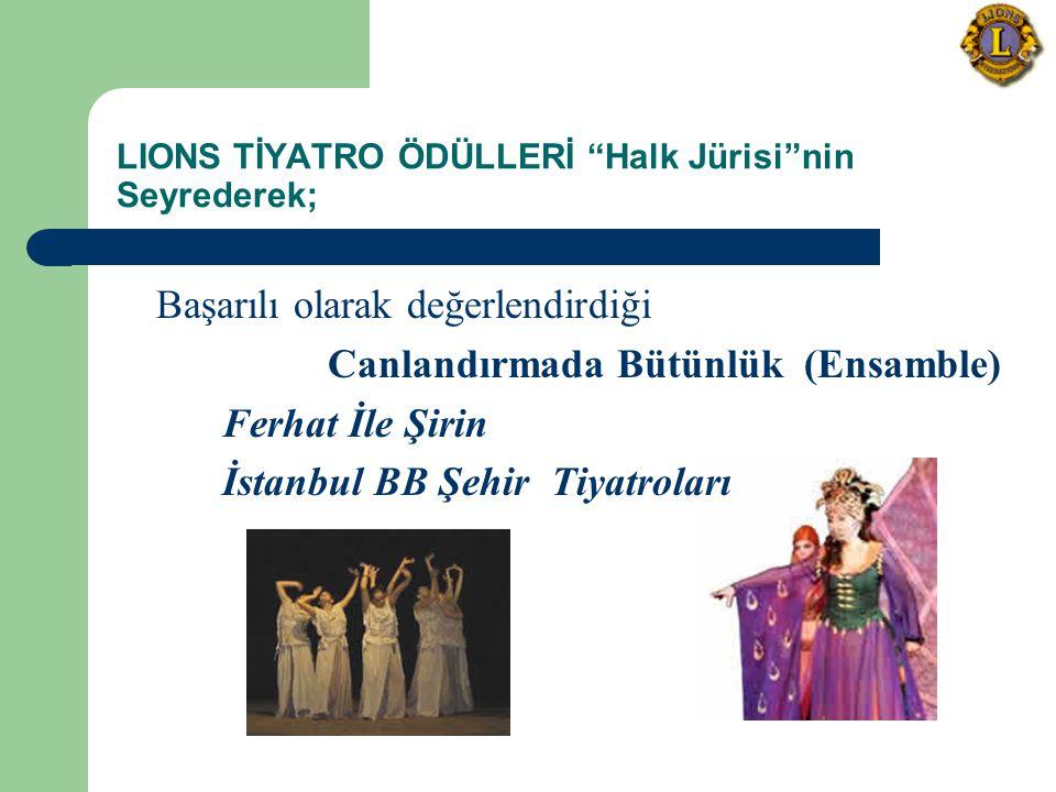 LIONS TİYATRO ÖDÜLLERİ Halk Jürisi nin Seyrederek; Başarılı olarak değerlendirdiği Canlandırmada Bütünlük (Ensamble) Ferhat İle Şirin İstanbul BB Şehir Tiyatroları