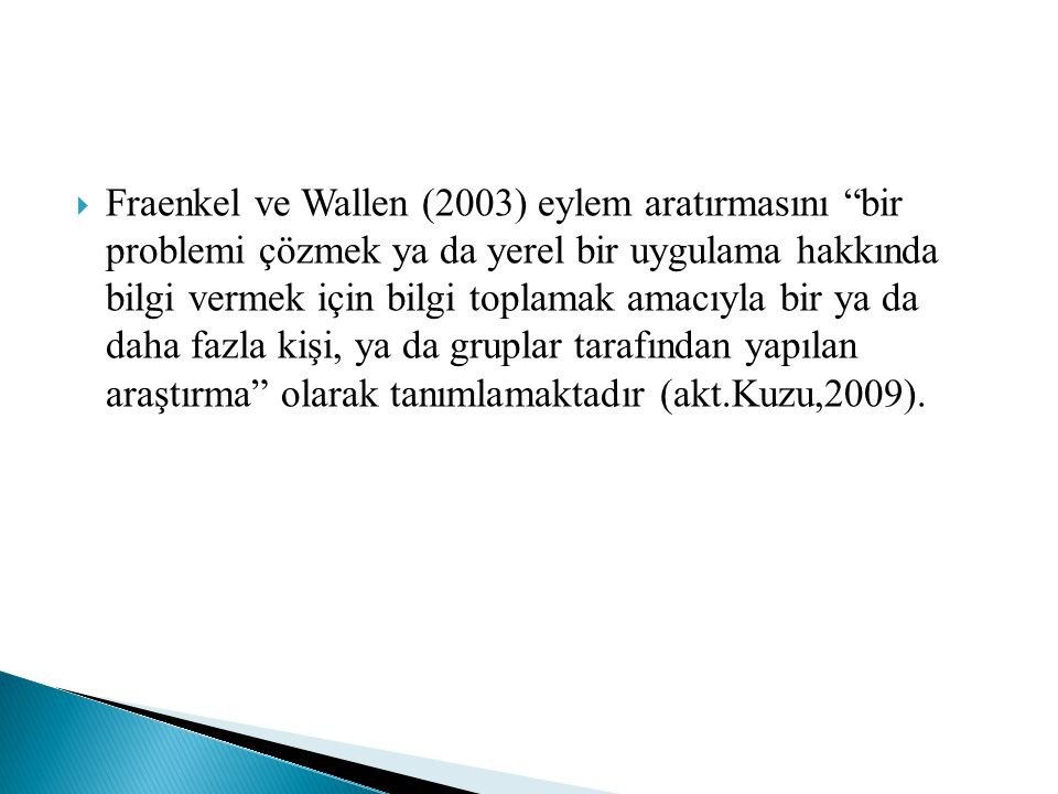 """ Fraenkel ve Wallen (2003) eylem aratırmasını """"bir problemi çözmek ya da yerel bir uygulama hakkında bilgi vermek için bilgi toplamak amacıyla bir ya"""