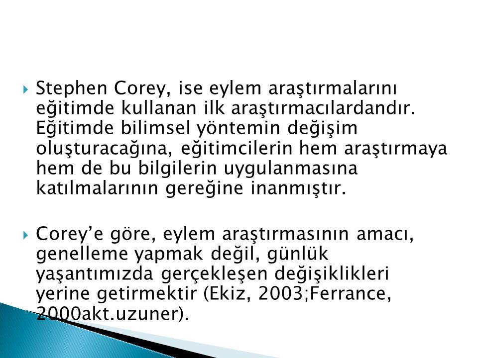  Stephen Corey, ise eylem araştırmalarını eğitimde kullanan ilk araştırmacılardandır. Eğitimde bilimsel yöntemin değişim oluşturacağına, eğitimcileri