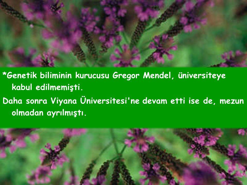 *Genetik biliminin kurucusu Gregor Mendel, üniversiteye kabul edilmemişti.