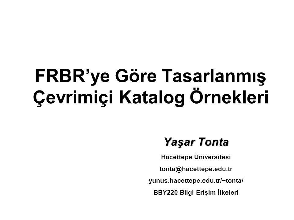 FRBR'ye Göre Tasarlanmış Çevrimiçi Katalog Örnekleri Yaşar Tonta Hacettepe Üniversitesi tonta@hacettepe.edu.tr yunus.hacettepe.edu.tr/~tonta/ BBY220 B