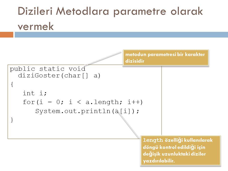 Dizileri Metodlara parametre olarak vermek public static void diziGoster(char[] a) { int i; for(i = 0; i < a.length; i++) System.out.println(a[i]); }