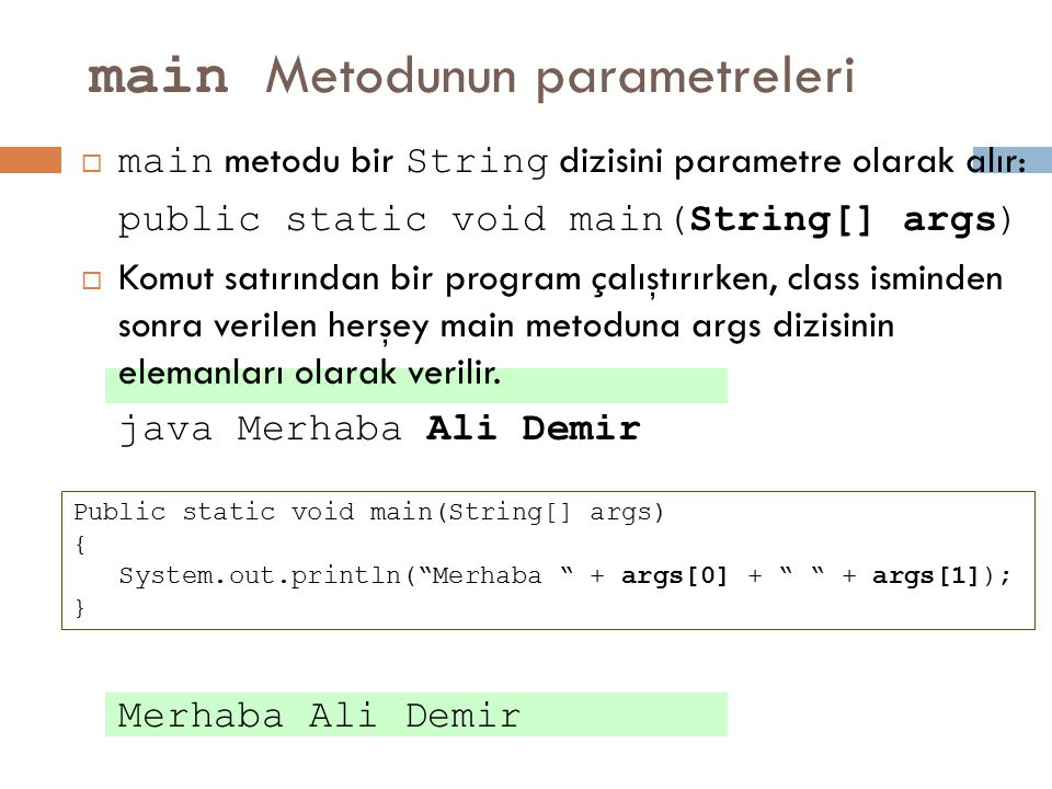 main Metodunun parametreleri  main metodu bir String dizisini parametre olarak alır: public static void main(String[] args)  Komut satırından bir pr