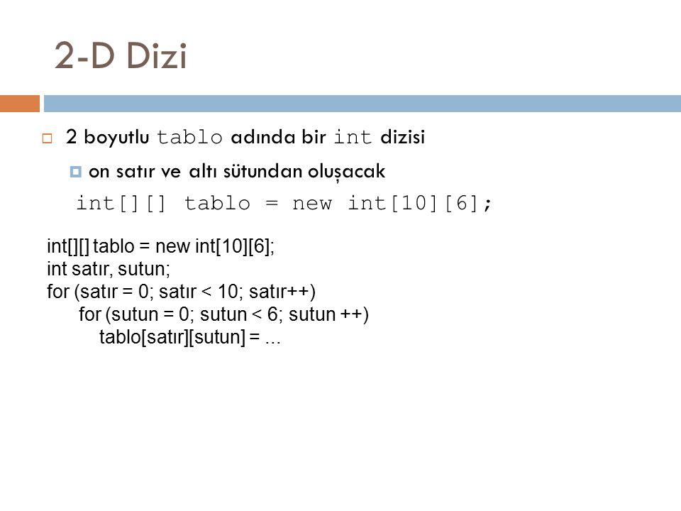 2-D Dizi  2 boyutlu tablo adında bir int dizisi  on satır ve altı sütundan oluşacak int[][] tablo = new int[10][6]; int satır, sutun; for (satır = 0