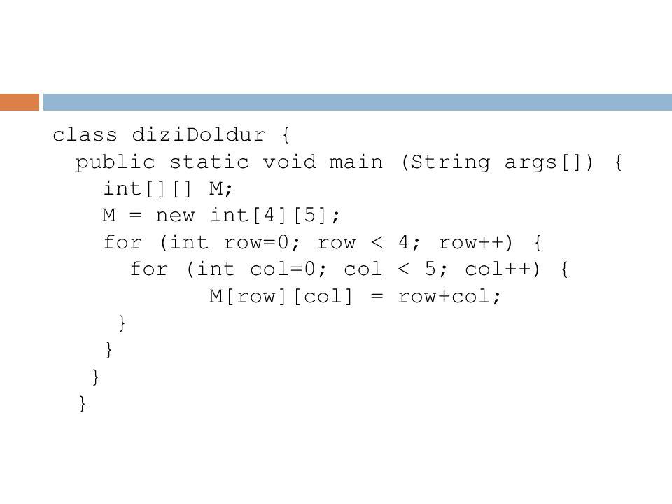 class diziDoldur { public static void main (String args[]) { int[][] M; M = new int[4][5]; for (int row=0; row < 4; row++) { for (int col=0; col < 5;