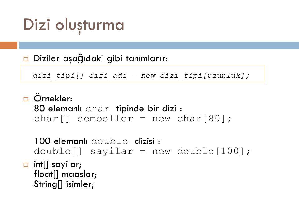 Dizi oluşturma  Diziler aşa ğ ıdaki gibi tanımlanır: dizi_tipi[] dizi_adı = new dizi_tipi[uzunluk];  Örnekler: 80 elemanlı char tipinde bir dizi : c