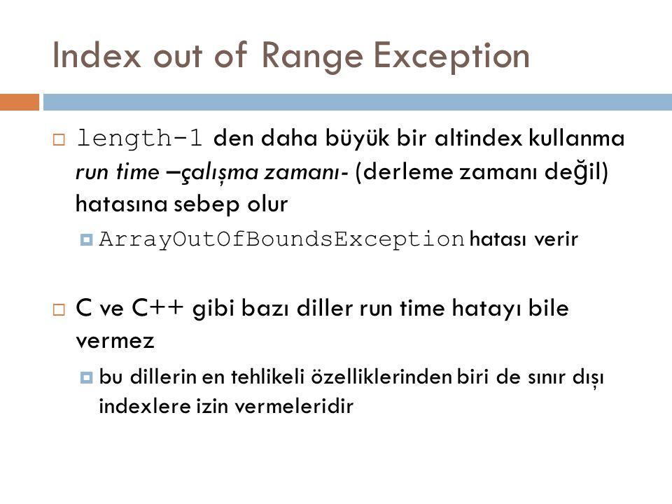 Index out of Range Exception  length-1 den daha büyük bir altindex kullanma run time –çalışma zamanı- (derleme zamanı de ğ il) hatasına sebep olur 